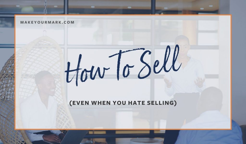 How to Sell Even When You Hate Selling