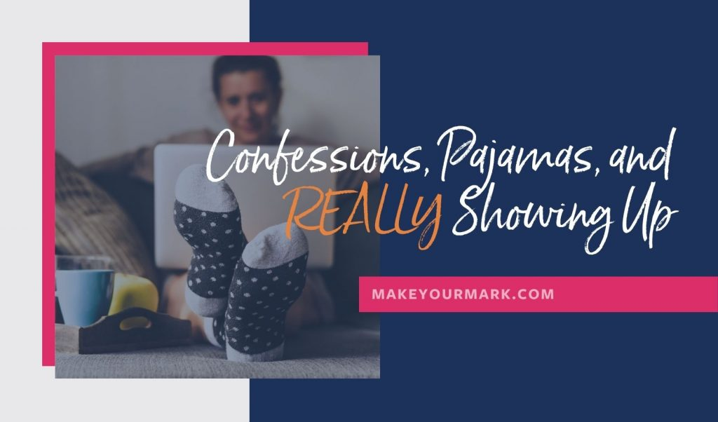 Confessions Pajamas and REALLY Showing Up